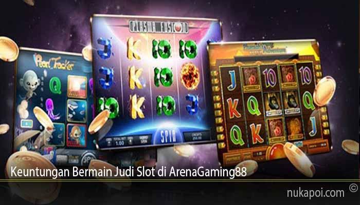 Keuntungan Bermain Judi Slot di ArenaGaming88